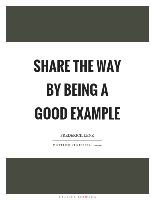 Share the way by being a good example Picture Quote #1