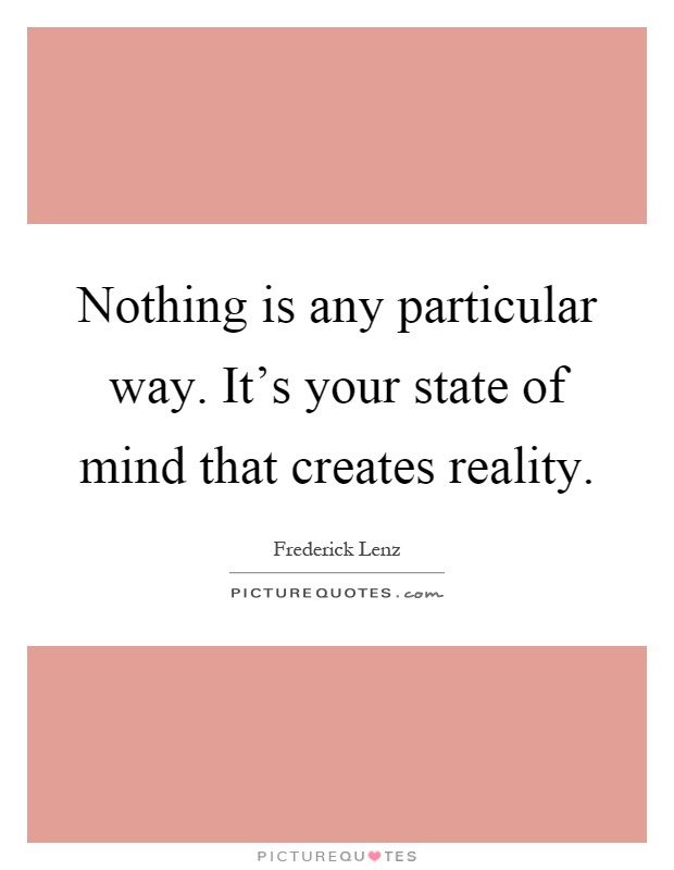 Nothing is any particular way. It's your state of mind that creates reality Picture Quote #1