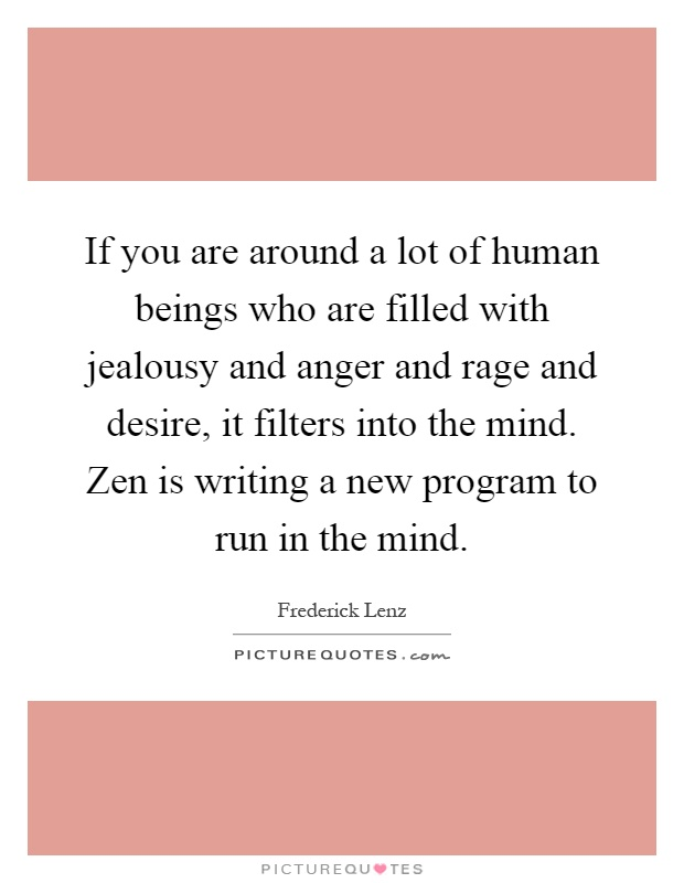 If you are around a lot of human beings who are filled with jealousy and anger and rage and desire, it filters into the mind. Zen is writing a new program to run in the mind Picture Quote #1