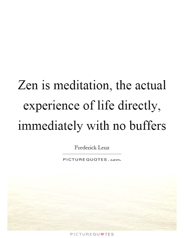 Zen is meditation, the actual experience of life directly, immediately with no buffers Picture Quote #1