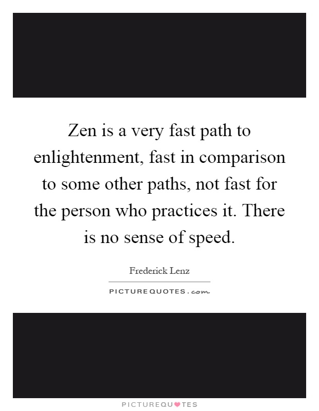 Zen is a very fast path to enlightenment, fast in comparison to some other paths, not fast for the person who practices it. There is no sense of speed Picture Quote #1