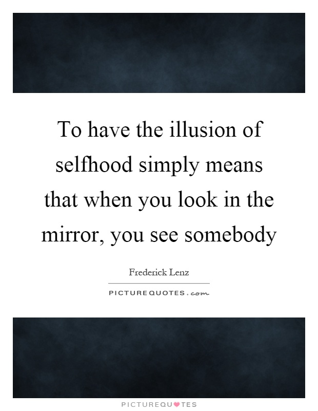 To have the illusion of selfhood simply means that when you look in the mirror, you see somebody Picture Quote #1