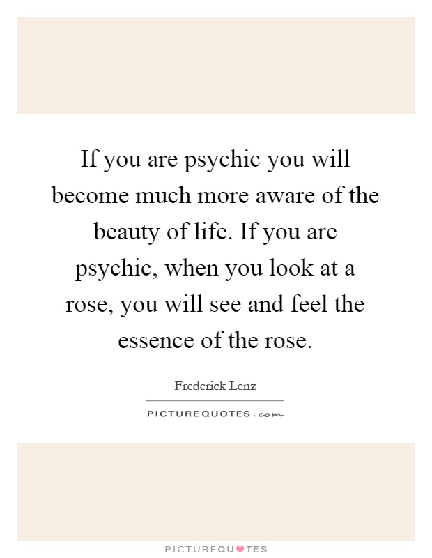 If you are psychic you will become much more aware of the beauty of life. If you are psychic, when you look at a rose, you will see and feel the essence of the rose Picture Quote #1