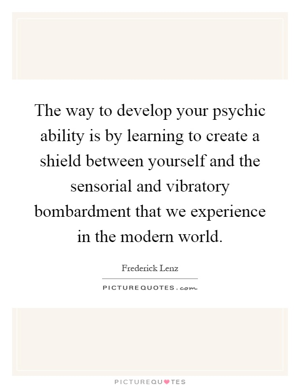 The way to develop your psychic ability is by learning to create a shield between yourself and the sensorial and vibratory bombardment that we experience in the modern world Picture Quote #1