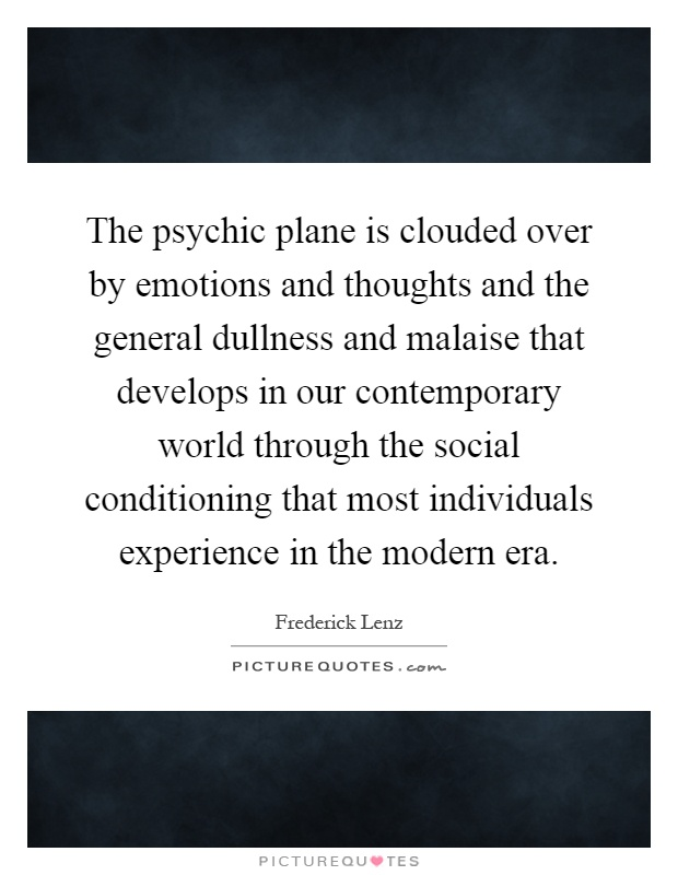 The psychic plane is clouded over by emotions and thoughts and the general dullness and malaise that develops in our contemporary world through the social conditioning that most individuals experience in the modern era Picture Quote #1