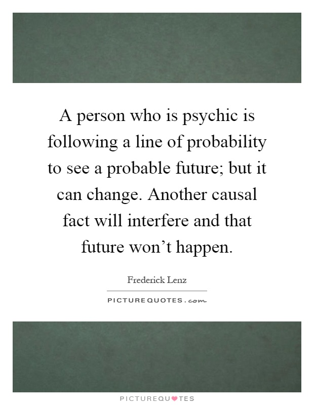 A person who is psychic is following a line of probability to see a probable future; but it can change. Another causal fact will interfere and that future won't happen Picture Quote #1