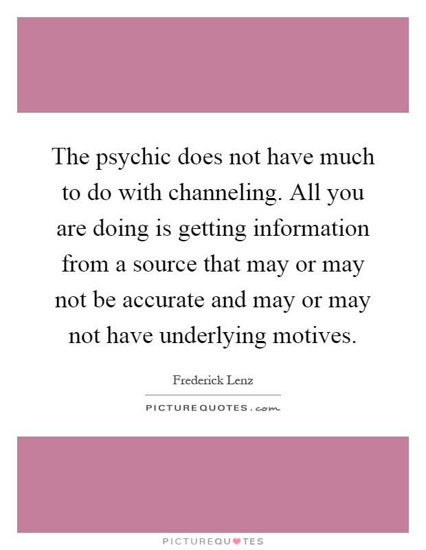 The psychic does not have much to do with channeling. All you are doing is getting information from a source that may or may not be accurate and may or may not have underlying motives Picture Quote #1