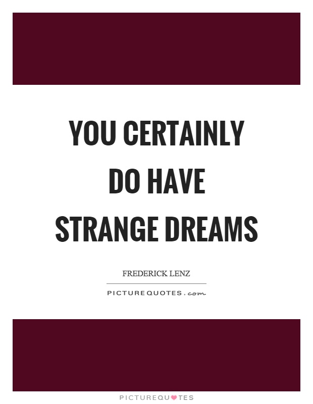 You certainly do have strange dreams Picture Quote #1