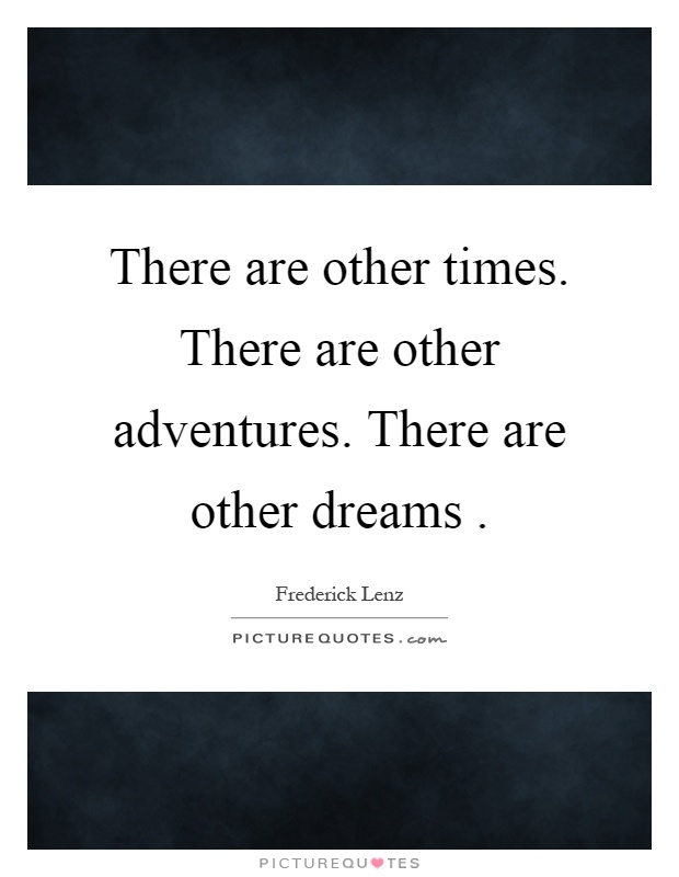 There are other times. There are other adventures. There are other dreams Picture Quote #1