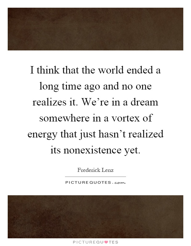 I think that the world ended a long time ago and no one realizes it. We're in a dream somewhere in a vortex of energy that just hasn't realized its nonexistence yet Picture Quote #1