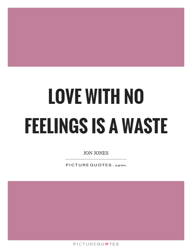 Love with no feelings is a waste Picture Quote #1