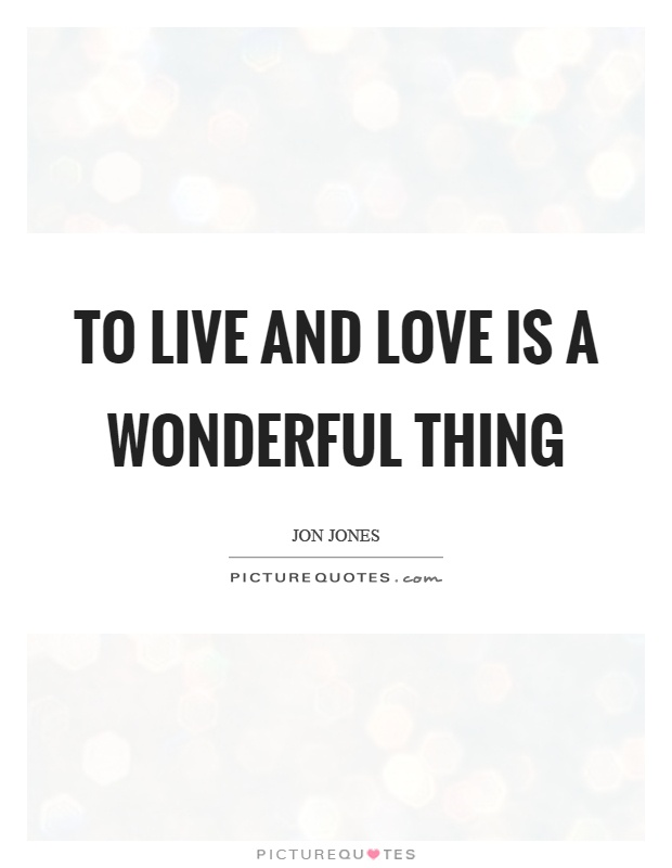 To live and love is a wonderful thing Picture Quote #1