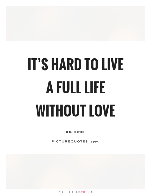 Exceptionnel Itu0027s Hard To Live A Full Life Without Love Picture Quote #1