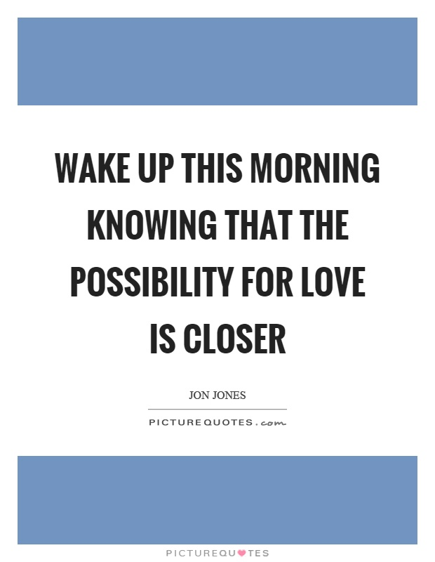 Wake up this morning knowing that the possibility for love is closer Picture Quote #1