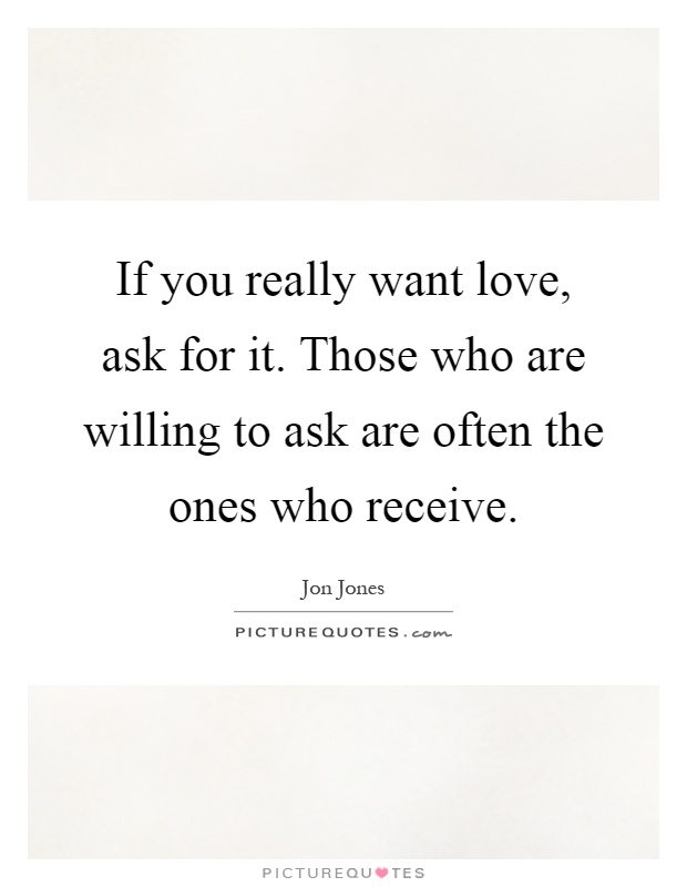 If you really want love, ask for it. Those who are willing to ask are often the ones who receive Picture Quote #1