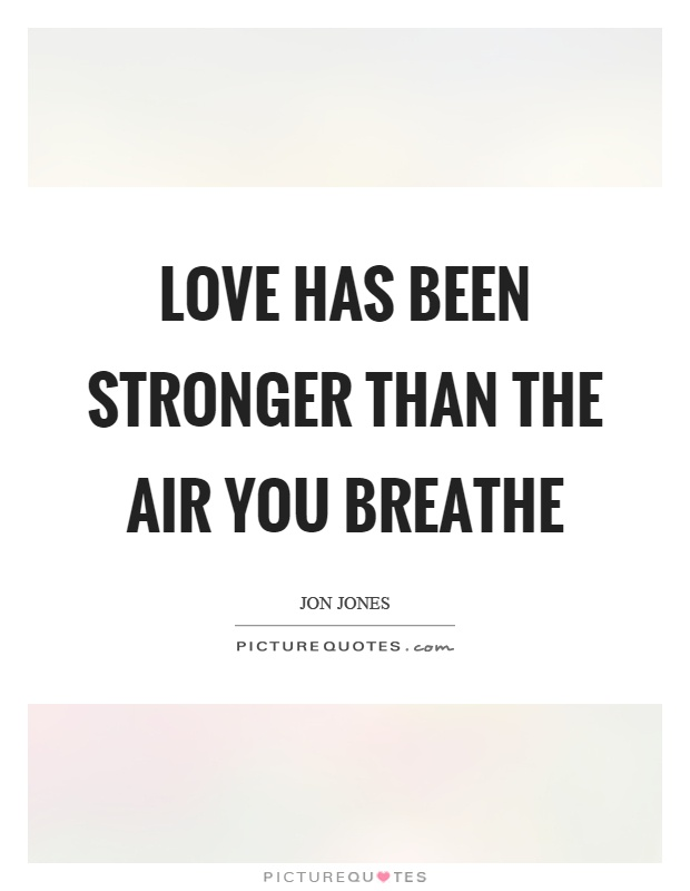 Love has been stronger than the air you breathe Picture Quote #1