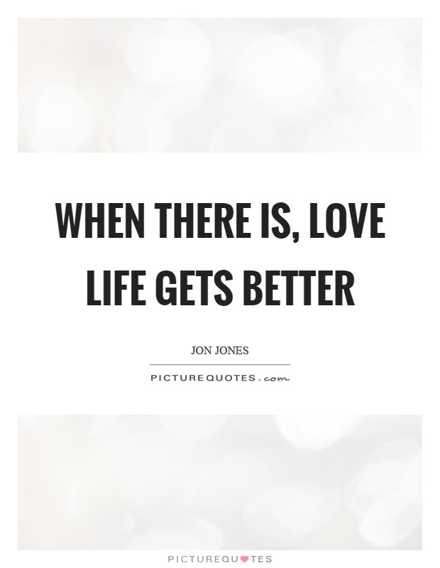 When there is, love life gets better Picture Quote #1
