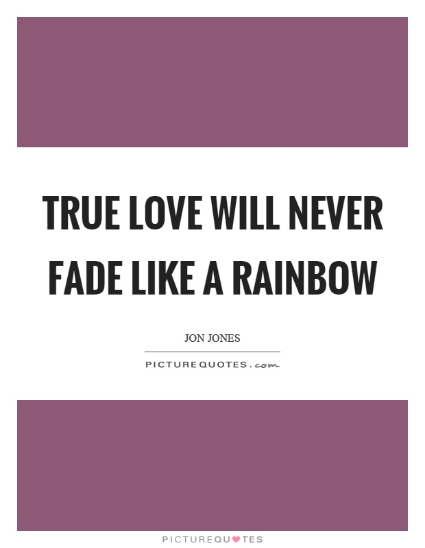True love will never fade like a rainbow Picture Quote #1