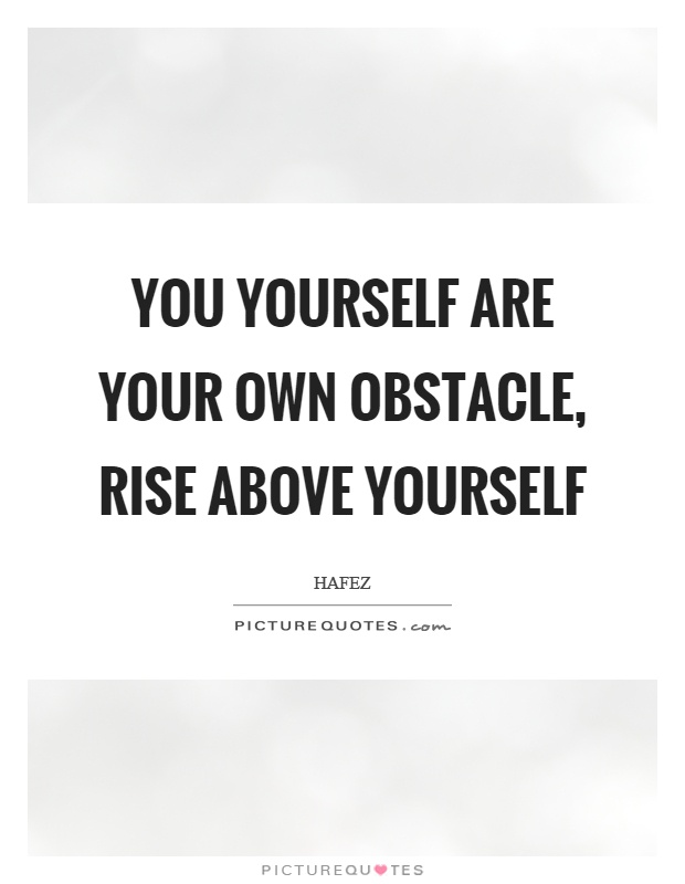 You yourself are your own obstacle, rise above yourself Picture Quote #1