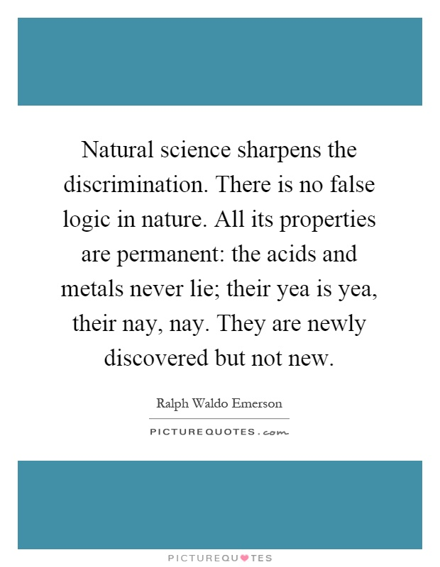 Natural science sharpens the discrimination. There is no false logic in nature. All its properties are permanent: the acids and metals never lie; their yea is yea, their nay, nay. They are newly discovered but not new Picture Quote #1