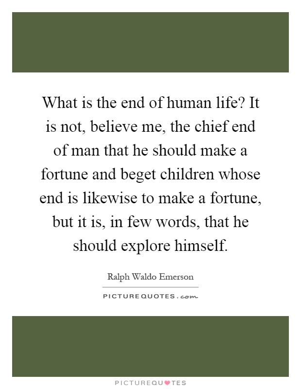 What is the end of human life? It is not, believe me, the chief end of man that he should make a fortune and beget children whose end is likewise to make a fortune, but it is, in few words, that he should explore himself Picture Quote #1