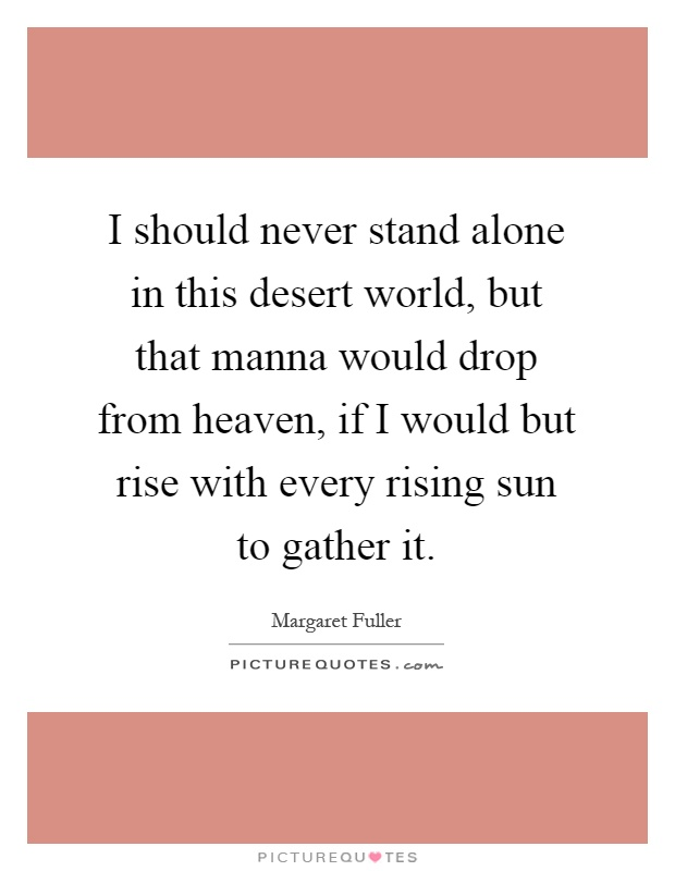 I should never stand alone in this desert world, but that manna would drop from heaven, if I would but rise with every rising sun to gather it Picture Quote #1