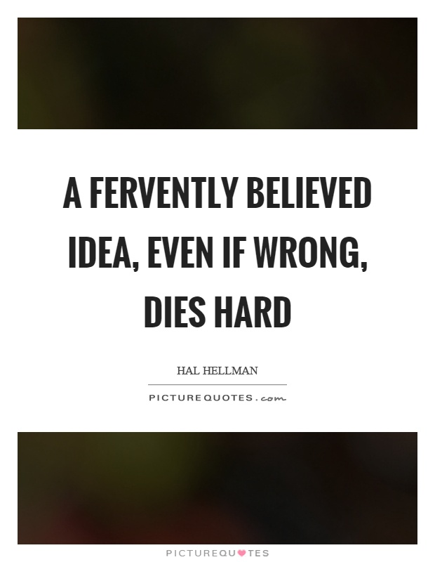 A fervently believed idea, even if wrong, dies hard Picture Quote #1
