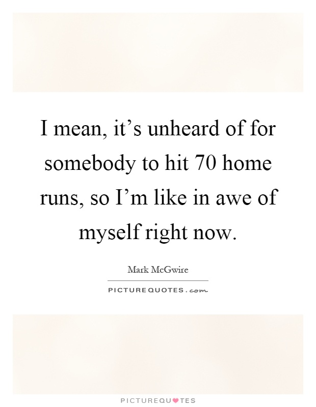 I mean, it's unheard of for somebody to hit 70 home runs, so I'm like in awe of myself right now Picture Quote #1