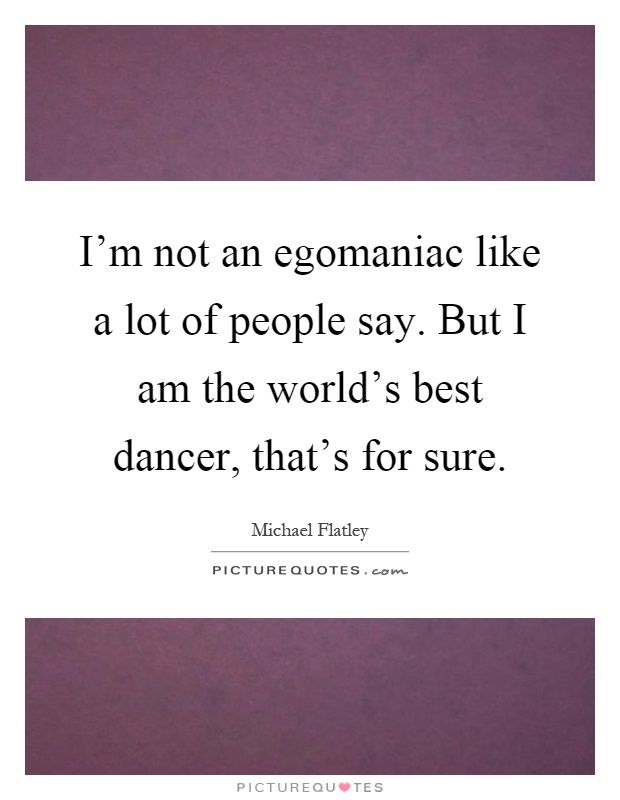 I'm not an egomaniac like a lot of people say. But I am the world's best dancer, that's for sure Picture Quote #1