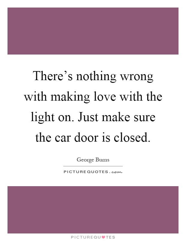 There's nothing wrong with making love with the light on. Just make sure the car door is closed Picture Quote #1