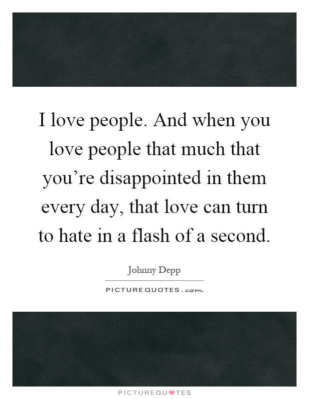 I love people. And when you love people that much that you're disappointed in them every day, that love can turn to hate in a flash of a second Picture Quote #1