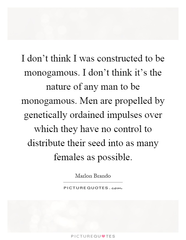 I don't think I was constructed to be monogamous. I don't think it's the nature of any man to be monogamous. Men are propelled by genetically ordained impulses over which they have no control to distribute their seed into as many females as possible Picture Quote #1