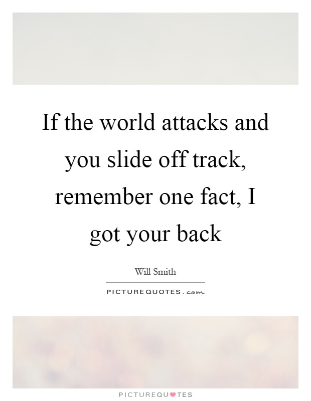 If the world attacks and you slide off track, remember one fact, I got your back Picture Quote #1