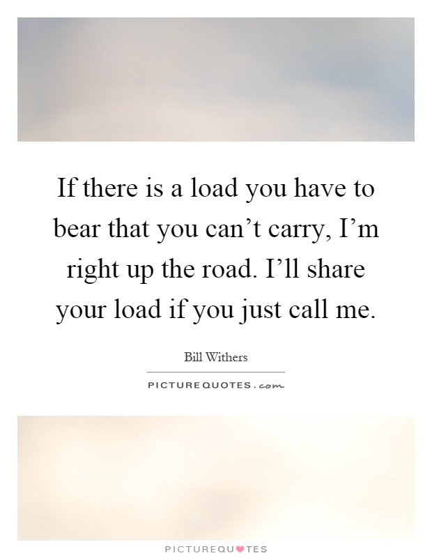 If there is a load you have to bear that you can't carry, I'm right up the road. I'll share your load if you just call me Picture Quote #1