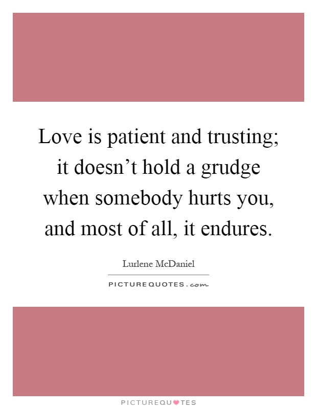 Love is patient and trusting; it doesn't hold a grudge when somebody hurts you, and most of all, it endures Picture Quote #1