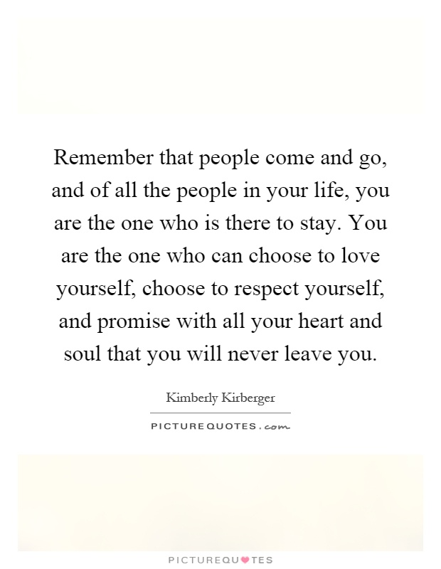 Remember that people come and go, and of all the people in your life, you are the one who is there to stay. You are the one who can choose to love yourself, choose to respect yourself, and promise with all your heart and soul that you will never leave you Picture Quote #1
