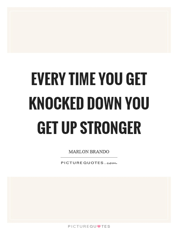 Every time you get knocked down you get up stronger Picture Quote #1
