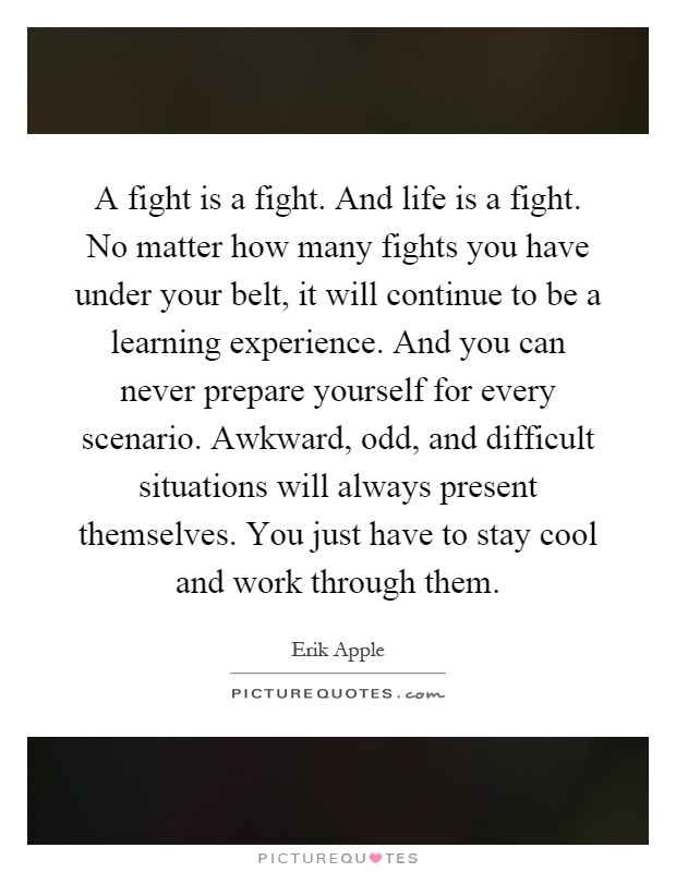 A fight is a fight. And life is a fight. No matter how many fights you have under your belt, it will continue to be a learning experience. And you can never prepare yourself for every scenario. Awkward, odd, and difficult situations will always present themselves. You just have to stay cool and work through them Picture Quote #1