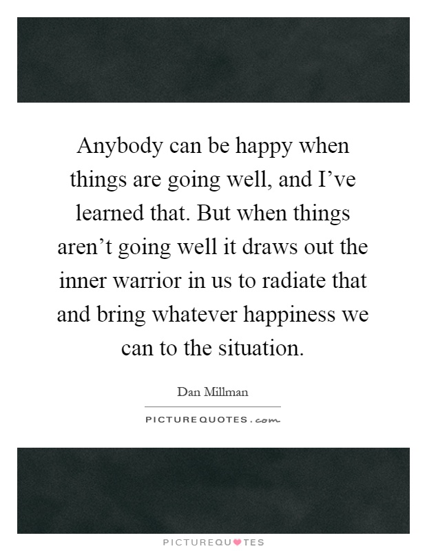 Anybody can be happy when things are going well, and I've learned that. But when things aren't going well it draws out the inner warrior in us to radiate that and bring whatever happiness we can to the situation Picture Quote #1