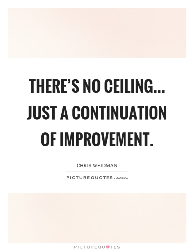There's no ceiling... just a continuation of improvement Picture Quote #1