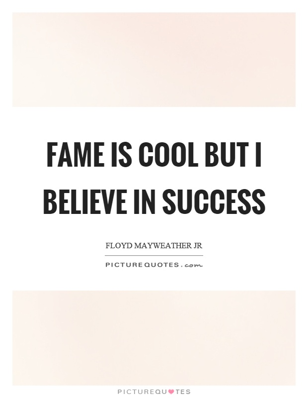 Fame is cool but I believe in success Picture Quote #1