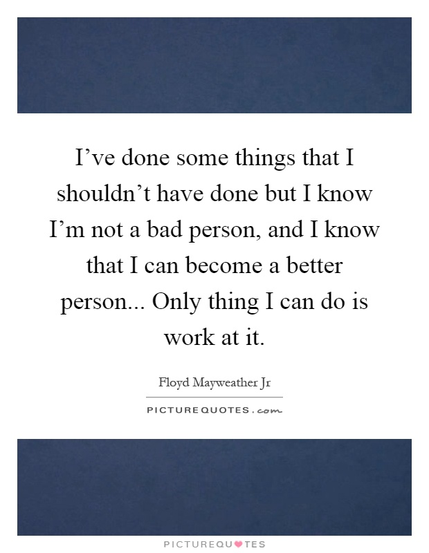 I've done some things that I shouldn't have done but I know I'm not a bad person, and I know that I can become a better person... Only thing I can do is work at it Picture Quote #1