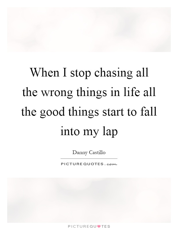 When I stop chasing all the wrong things in life all the good things start to fall into my lap Picture Quote #1