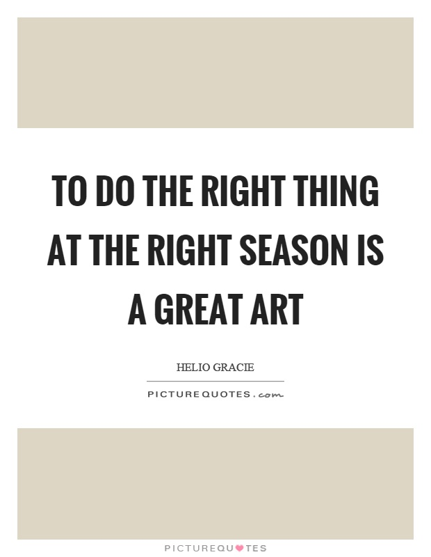 To do the right thing at the right season is a great art Picture Quote #1