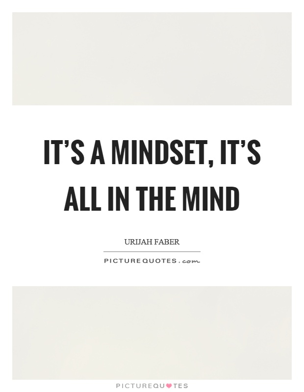 It's a mindset, it's all in the mind Picture Quote #1