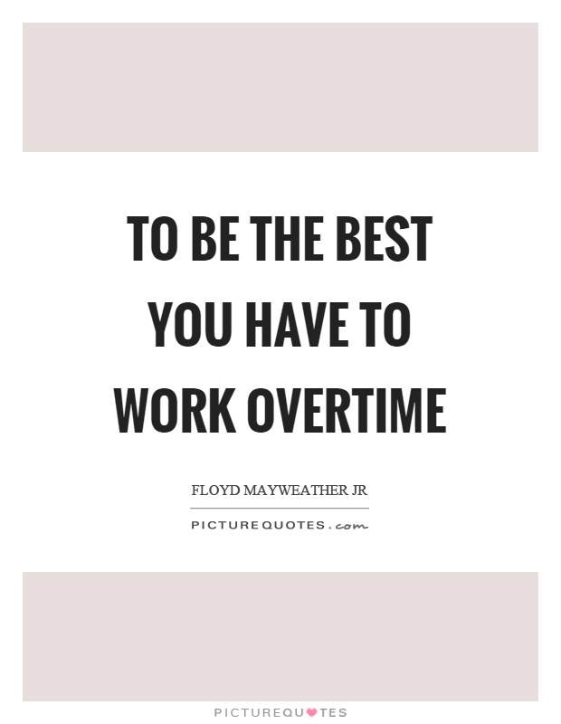 To be the best you have to work overtime Picture Quote #1