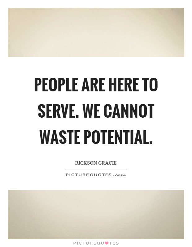 People are here to serve. We cannot waste potential Picture Quote #1