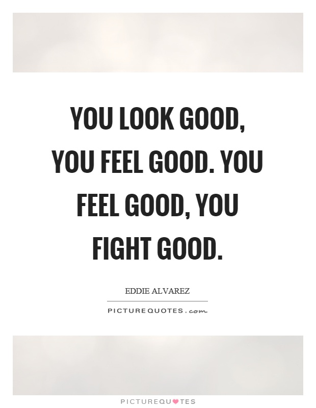 You look good, you feel good. You feel good, you fight good Picture Quote #1