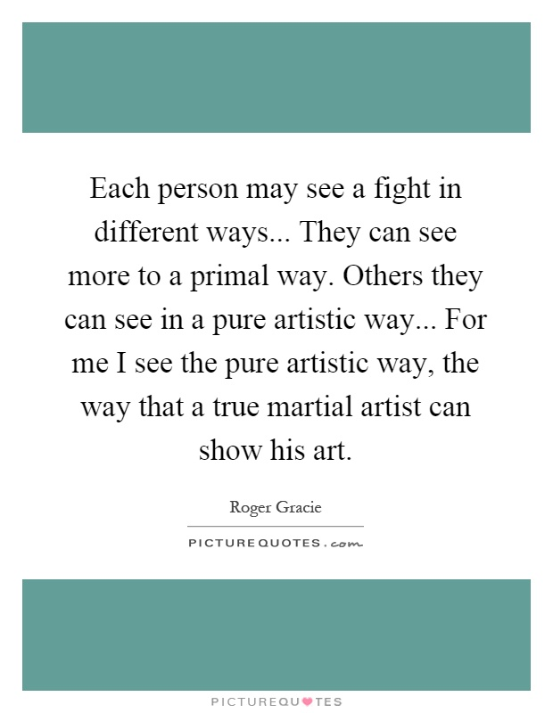 Each person may see a fight in different ways... They can see more to a primal way. Others they can see in a pure artistic way... For me I see the pure artistic way, the way that a true martial artist can show his art Picture Quote #1