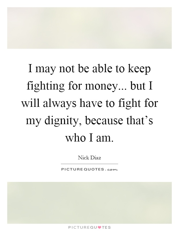 I may not be able to keep fighting for money... but I will always have to fight for my dignity, because that's who I am Picture Quote #1